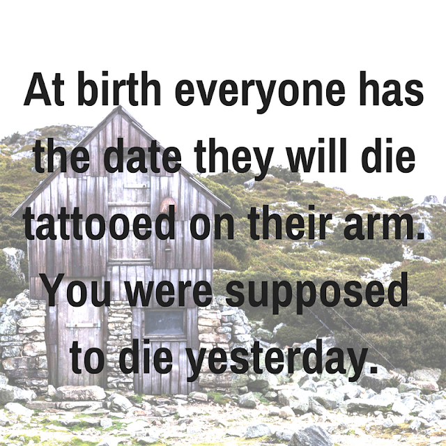 At birth everyone has the date they will die tattooed on their arm. You were supposed to die yesterday.