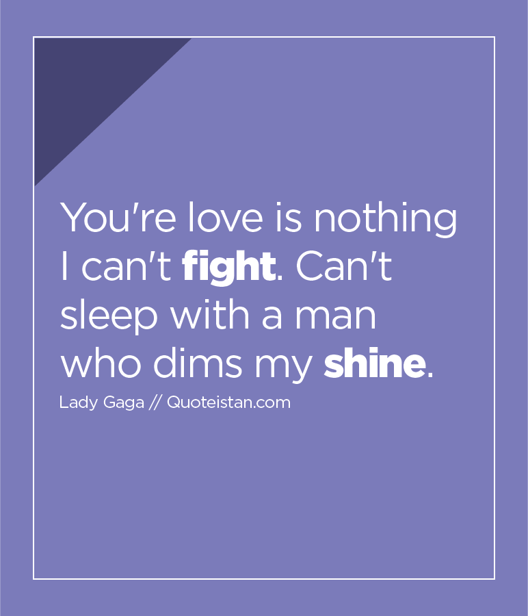 You're love is nothing I can't fight. Can't sleep with a man who dims my shine.