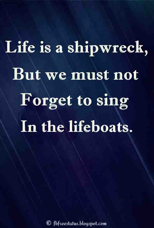 ' Life is a shipwreck, but we must not forget to sing in the lifeboats.' - Voltaire Quotes about Life