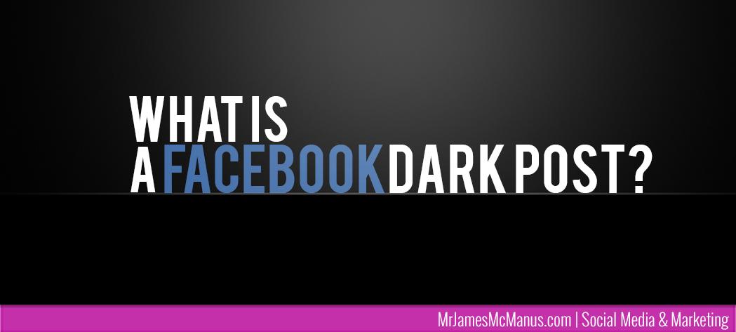 What is a Facebook Dark post? | MrJamesMcManus.com | Social Media & Marketing UK | Social Media Management UK