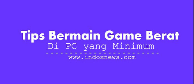 Tips Bermain Game Berat Di Pc Yang Minimum