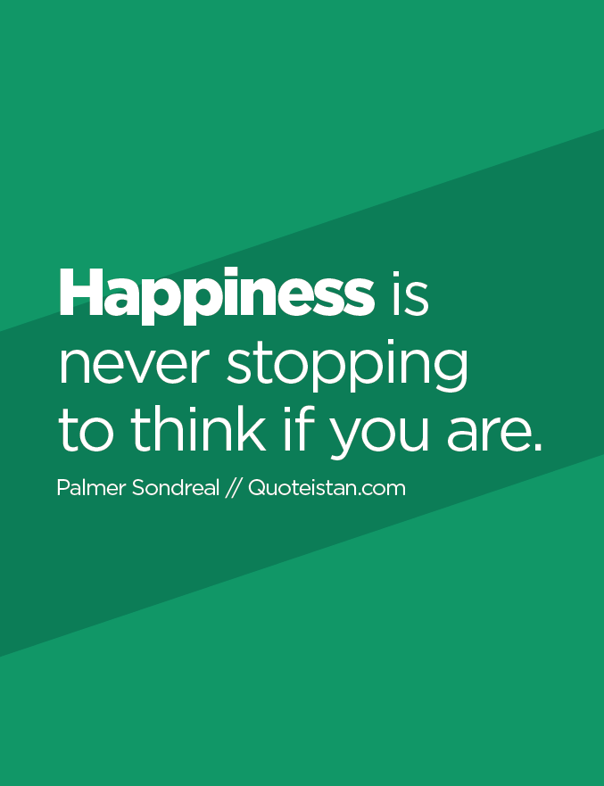 Happiness is never stopping to think if you are.