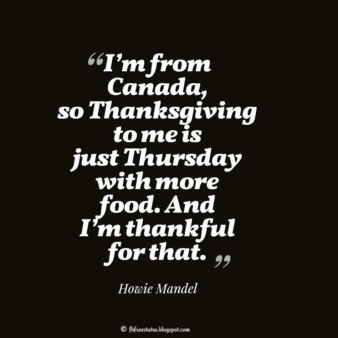 "Thanksgiving Quote, ""I'm from Canada, so Thanksgiving to me is just Thursday with more food. And I'm thankful for that."" – Howie Mandel"