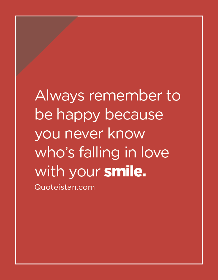 Always remember to be happy because you never know who's falling in love with your smile.
