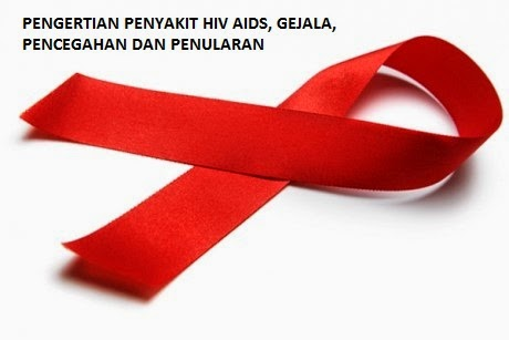 Pengertian Penyakit HIV-AIDS, Gejala, Penyebab dan Pencegahan