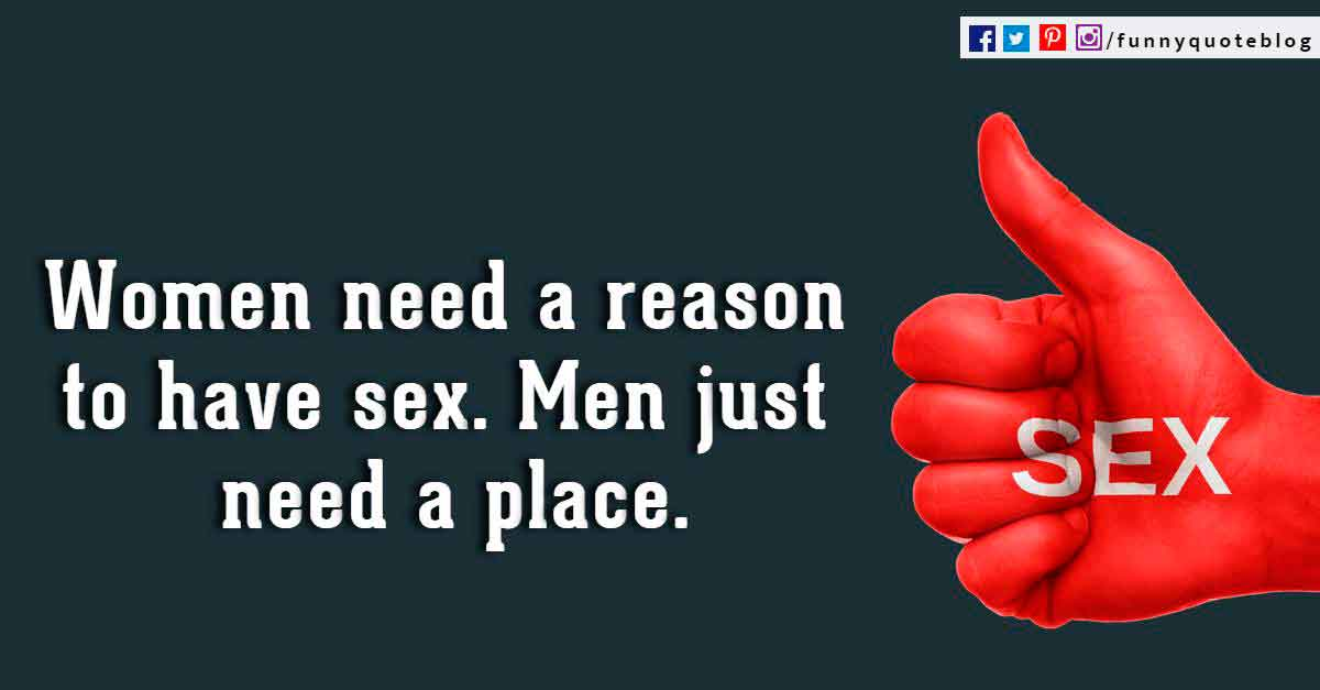 Women need a reason to have sex. Men just need a place. ? Billy Crystal