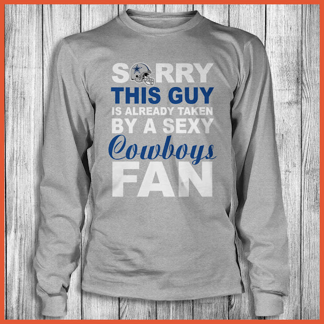 Dallas Cowboys Fan - Sorry This Guy Is Already Taken By A Sexy Shirt