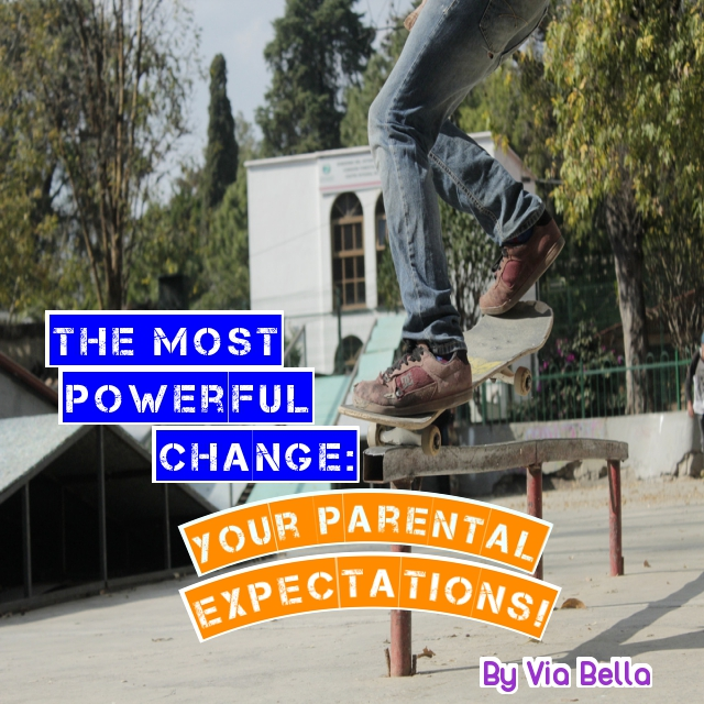 The Most Powerful Change: Your Parental Expectations , parenting, teens, preteens, kids, enlightment, change, expectations, advise, challenge, letting go, changing, Via Bella