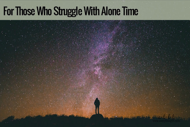 For Those Who Struggle With Alone Time - for some of us being alone can be scary, but it doesn't have to be