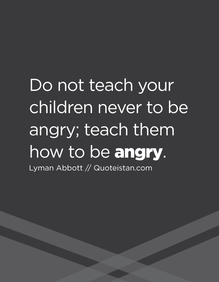 Do not teach your children never to be angry; teach them how to be angry.