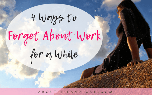 4 Ways To Forget About Work For A While