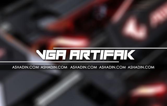Apa itu VGA Artifak / Artefak? dan cara mengatasinya