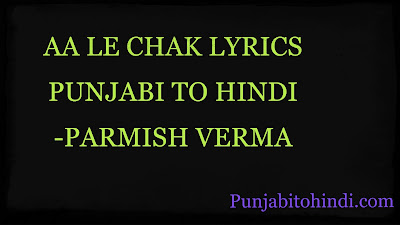 AA-LE CHAK-LYRICS-PUNJABI-TO-HINDI-PARMISH-VERMA