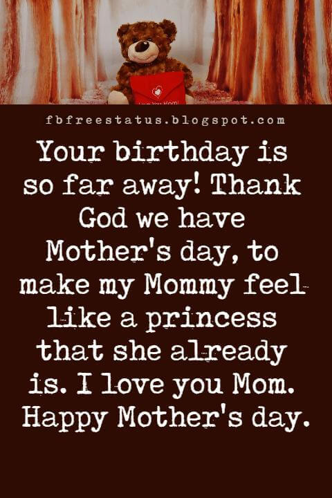 happy mothers day greetings, Your birthday is so far away! Thank God we have Mother's day, to make my Mommy feel like a princess that she already is. I love you Mom. Happy Mother's day.