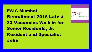 ESIC Mumbai Recruitment 2016 Latest 33 Vacancies Walk in for Senior Residents, Jr. Resident and Specialist Jobs