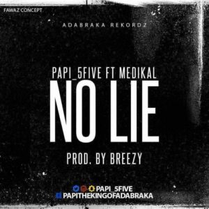 Papi (5Five) Ft Medikal – No Lie (Prod. By DJ Breezy)