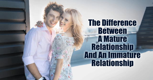 The Difference Between A Mature Relationship And An Immature Relationship