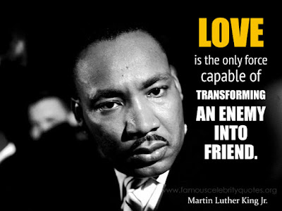 Love is the only force capable of transforming an enemy into friend. !MLK Jr.
