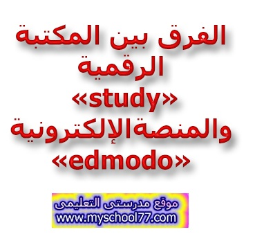 الفرق بين المكتبة الرقمية «study» والمنصة الإلكترونية «edmodo»