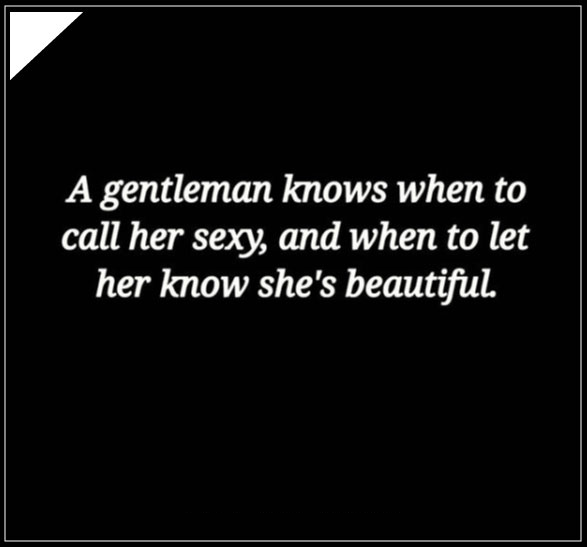 A gentlemen knows when to call her sexy and when to let her know she's beautiful.