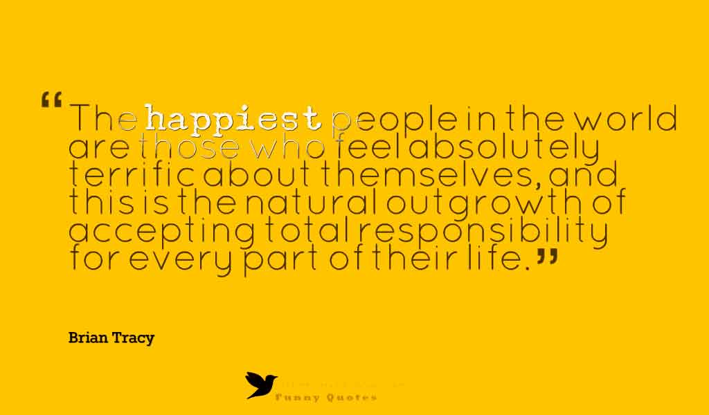 """The happiest people in the world are those who feel absolutely terrific about themselves, and this is the natural outgrowth of accepting total responsibility for every part of their life."" ― Brian Tracy"