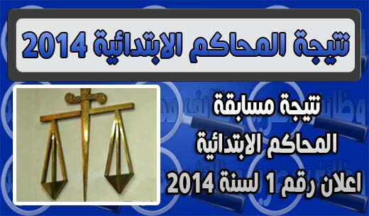 نتيجة مسابقة المحاكم الابتدائية - اعلان رقم 1 لسنة 2014