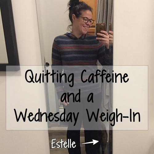 Quitting Caffeine and a Wednesday Weigh-In