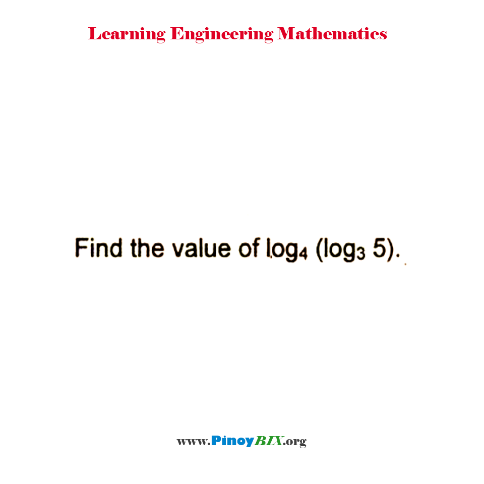 Find the value of log to the base 4 of log 5 to the base 3.