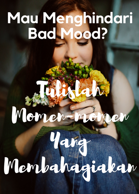 Mau Menghindari Bad Mood? Tulislah Momen-momen Yang Membahagiakan