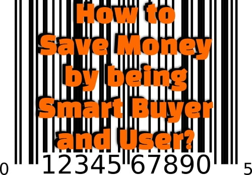 Money saving tips by being smart buyer and user of things we buy