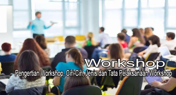 Pengertian Workshop, Ciri-Ciri, Jenis dan Tata Pelaksanaan Workshop Terlengkap