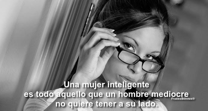 Una mujer inteligente es todo aquello que un hombre mediocre no quiere tener a su lado.