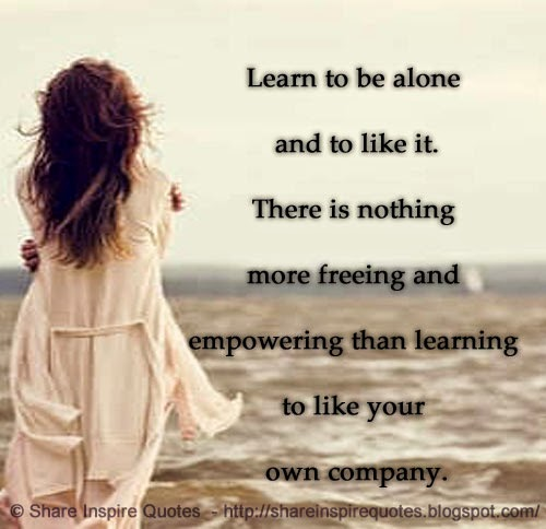 Learn To Be Alone And To Like Itthere Is Nothing More Freeing And