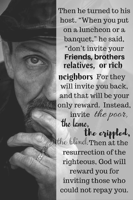 Luke 14:12-14.  Jesus has an entirely different idea of what hospitality means.
