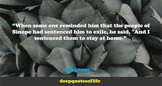 """When some one reminded him that the people of Sinope had sentenced him to exile, he said, ""And I sentenced them to stay at home.""  ― Diogenes"
