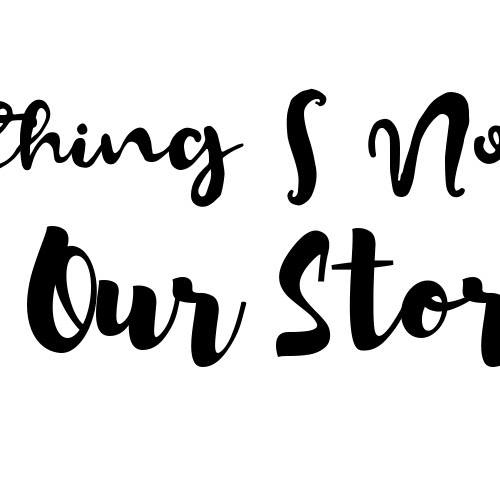 Everything I Now Know  Our Story  | Awkwardness and life lessons