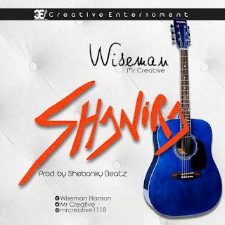 MUSIC: Wiseman (Mr Creative) – Shanira (Prod. By Shebongky Beatz) | @MrCreative
