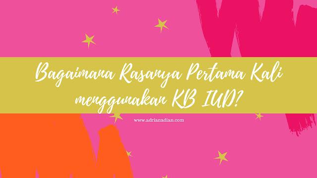 Bagaimana rasanya pertama kali menggunakan KB IUD?