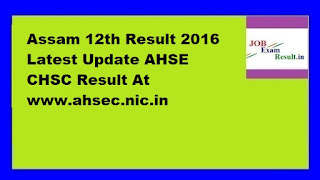 Assam 12th Result 2016 Latest Update AHSE CHSC Result At www.ahsec.nic.in