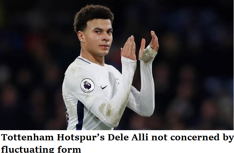 Tottenham Hotspur's Dele Alli not concerned by fluctuating form