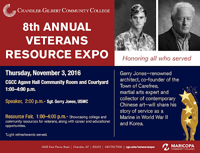 Poster for event.  Text: Chandler Gilbert Community College 8th ANNUAL VETERANS RESOURCE EXPO Thursday, November 3, 2016  CGCC Agave Hall Community Room and Courtyard 1:00–4:00 p.m. Speaker,  2:00 p.m.- Sgt. Gerry Jones, USMC. Resource Fair,  1:00–4:00 p.m.- Showcasing college and community resources for veterans, along with career and educational opportunities. Light refreshments served. Gerry Jones—renowned architect, co-founder of the Town of Carefree, martial arts expert and collector of contemporary Chinese art—will share his story of service as a Marine in World War II and Korea. 2626 East Pecos Road  |  Chandler, AZ  |  85225  |  480.732.7000  |  cgc.edu/veteranexpo.  Logos for CGCC and Maricopa Community Colleges