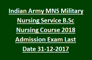 Indian Army MNS Military Nursing Service B.Sc Nursing Course 2018 Admission Exam Notification Last Date 31-12-2017