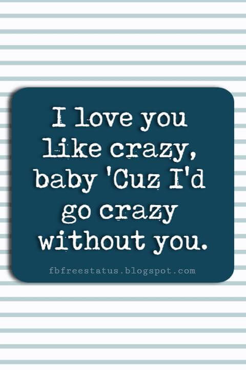 Valentines Day Sayings, I love you like crazy, baby 'Cuz I'd go crazy without you.