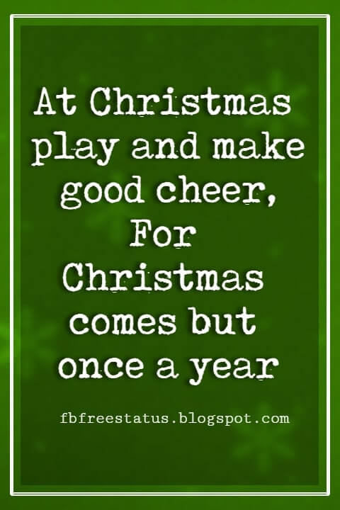 Merry Christmas Quotes, At Christmas play and make good cheer, For Christmas comes but once a year -Thomas Tusser