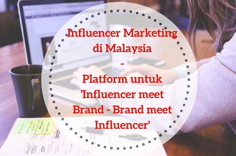 Influencer Marketing di Malaysia - platform untuk 'Influencer meet Brand - Brand meet Influencer'