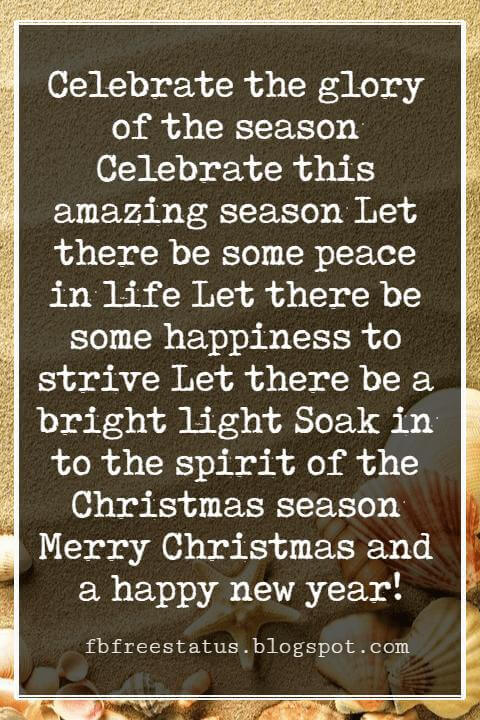 Christmas Card Greetings Wording, Celebrate the glory of the season Celebrate this amazing season Let there be some peace in life Let there be some happiness to strive Let there be a bright light Soak in to the spirit of the Christmas season Merry Christmas and a happy new year!