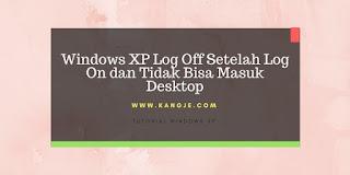 Windows XP Log Off Setelah Log On dan Tidak Bisa Masuk Desktop