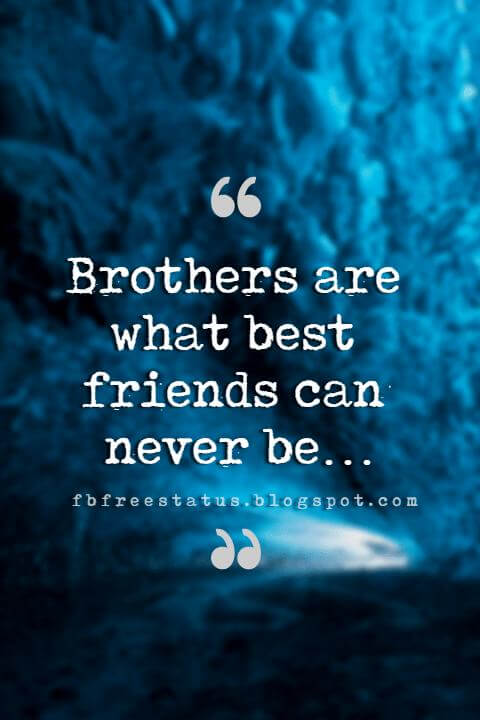 Quotes About Brother, Brothers are what best friends can never be…