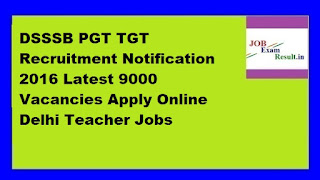 DSSSB PGT TGT Recruitment Notification 2016 Latest 9000 Vacancies Apply Online Delhi Teacher Jobs