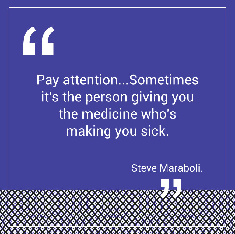 Pay attention...Sometimes it's the person giving you the medicine who's making you sick. --Steve Maraboli.